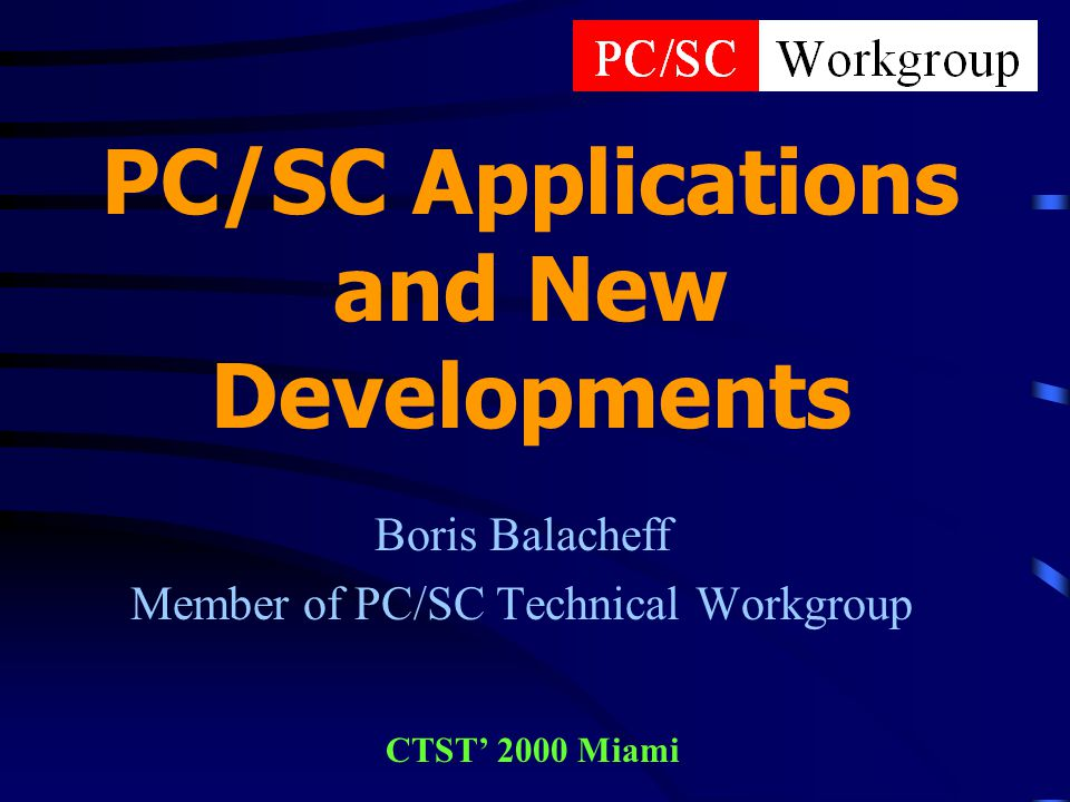 PC/SC Applications and New Developments Boris Balacheff Member of PC/SC Technical Workgroup CTST 2000 Miami