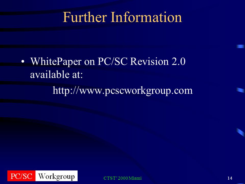CTST 2000 Miami14 Further Information WhitePaper on PC/SC Revision 2.0 available at: http://www.pcscworkgroup.com