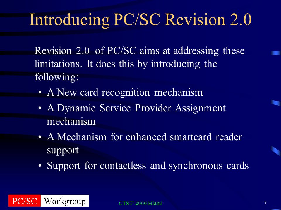 CTST 2000 Miami7 Introducing PC/SC Revision 2.0 Revision 2.0 of PC/SC aims at addressing these limitations.