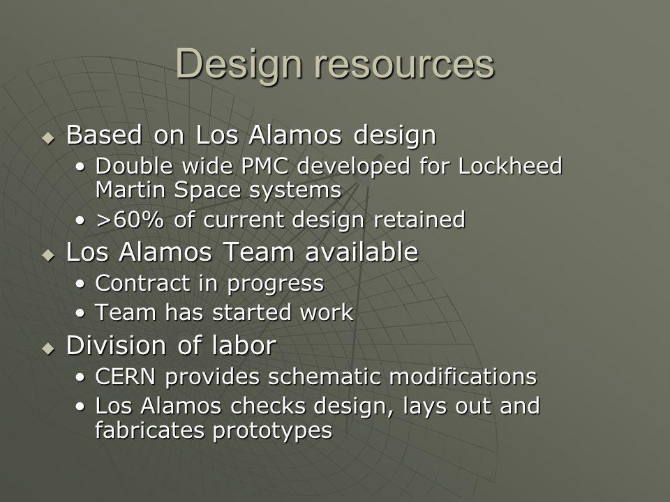 Design resources Based on Los Alamos design Based on Los Alamos design Double wide PMC developed for Lockheed Martin Space systemsDouble wide PMC developed for Lockheed Martin Space systems >60% of current design retained>60% of current design retained Los Alamos Team available Los Alamos Team available Contract in progressContract in progress Team has started workTeam has started work Division of labor Division of labor CERN provides schematic modificationsCERN provides schematic modifications Los Alamos checks design, lays out and fabricates prototypesLos Alamos checks design, lays out and fabricates prototypes