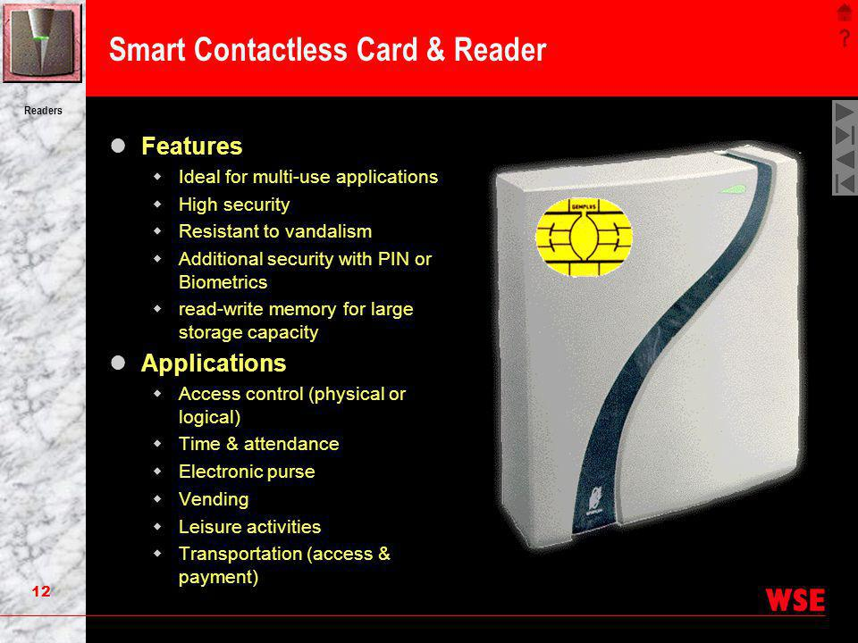 12 Readers Smart Contactless Card & Reader Features Ideal for multi-use applications High security Resistant to vandalism Additional security with PIN