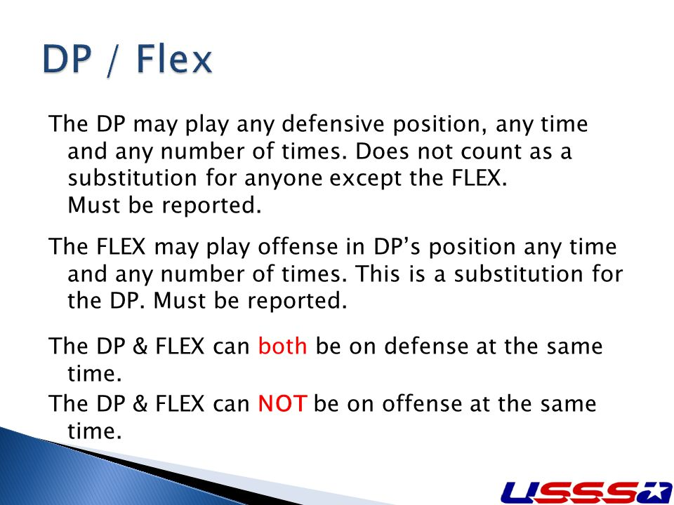The DP may play any defensive position, any time and any number of times. Does not count as a substitution for anyone except the FLEX. Must be reporte