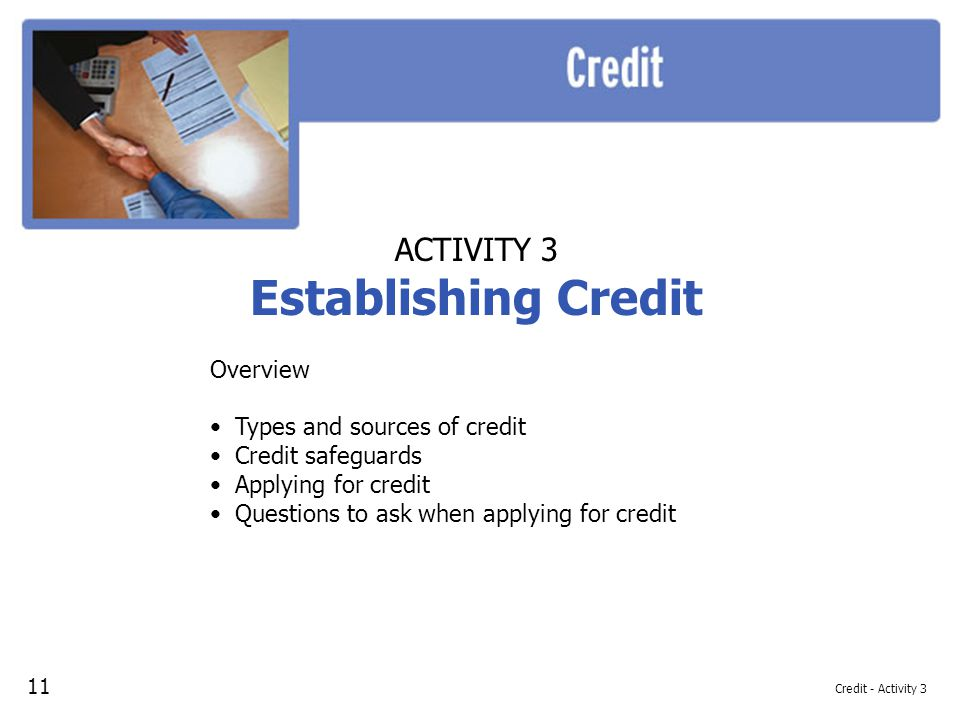 Credit - Activity 3 ACTIVITY 3 Establishing Credit Overview Types and sources of credit Credit safeguards Applying for credit Questions to ask when applying for credit 11