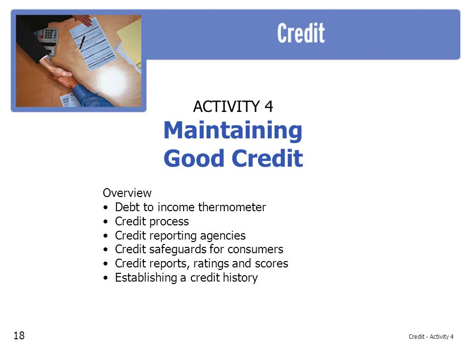 Credit - Activity 4 ACTIVITY 4 Maintaining Good Credit Overview Debt to income thermometer Credit process Credit reporting agencies Credit safeguards for consumers Credit reports, ratings and scores Establishing a credit history 18