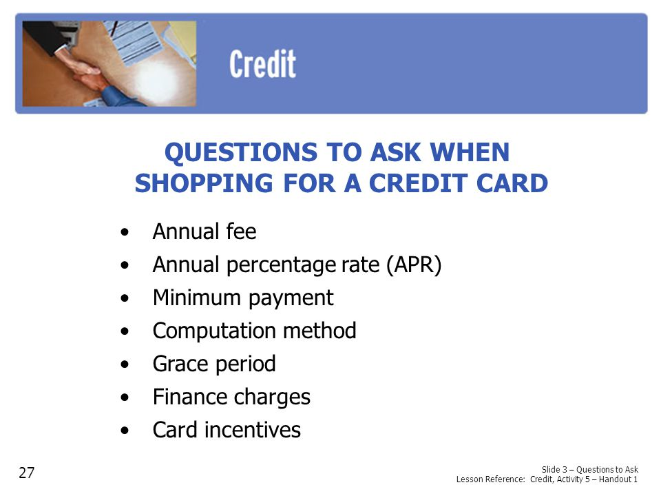 QUESTIONS TO ASK WHEN SHOPPING FOR A CREDIT CARD Annual fee Annual percentage rate (APR) Minimum payment Computation method Grace period Finance charges Card incentives Slide 3 – Questions to Ask Lesson Reference: Credit, Activity 5 – Handout 1 27