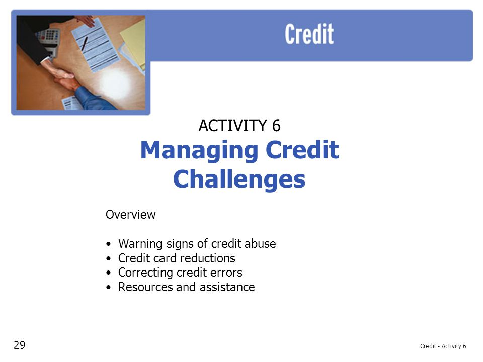 Credit - Activity 6 ACTIVITY 6 Managing Credit Challenges Overview Warning signs of credit abuse Credit card reductions Correcting credit errors Resources and assistance 29
