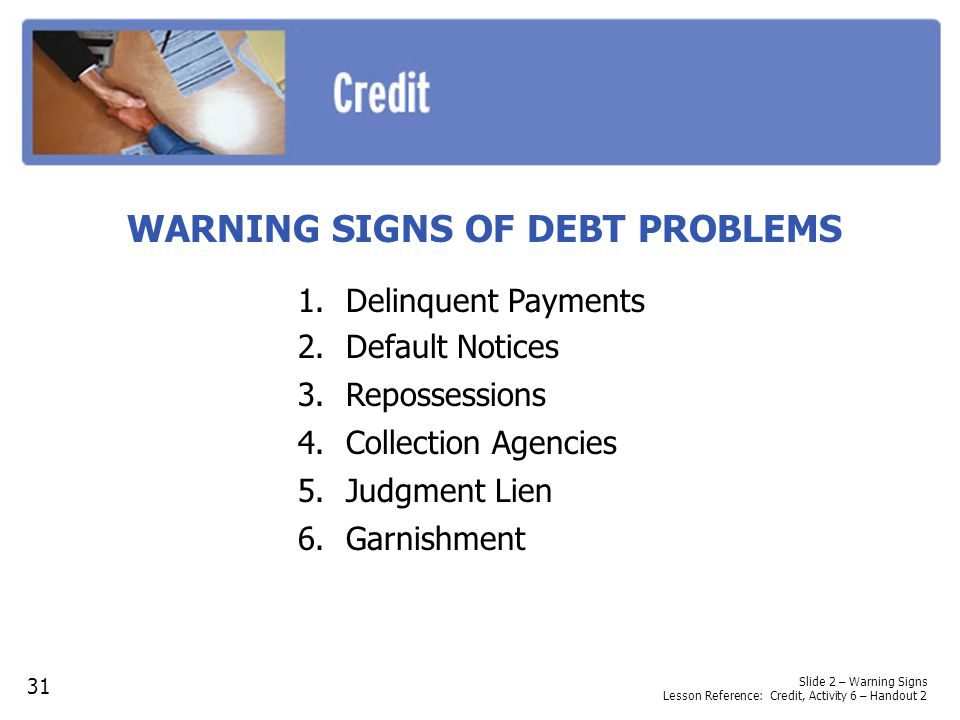 Slide 2 – Warning Signs Lesson Reference: Credit, Activity 6 – Handout 2 WARNING SIGNS OF DEBT PROBLEMS 31 1.Delinquent Payments 2.Default Notices 3.Repossessions 4.Collection Agencies 5.Judgment Lien 6.Garnishment
