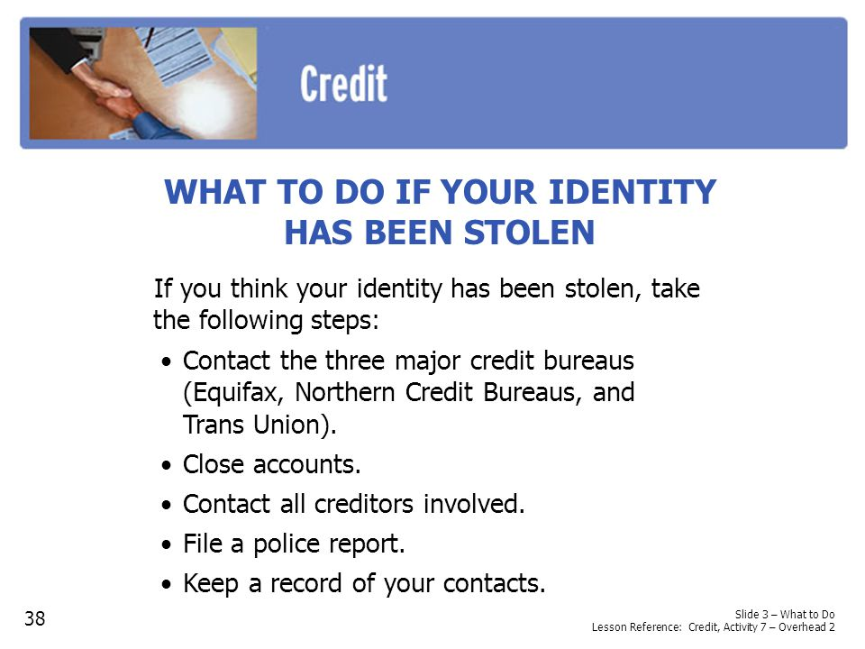 Slide 3 – What to Do Lesson Reference: Credit, Activity 7 – Overhead 2 WHAT TO DO IF YOUR IDENTITY HAS BEEN STOLEN If you think your identity has been stolen, take the following steps: 38 Contact the three major credit bureaus (Equifax, Northern Credit Bureaus, and Trans Union).
