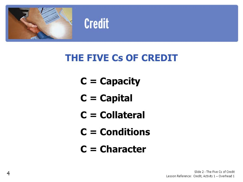 Slide 2 - The Five Cs of Credit Lesson Reference: Credit, Activity 1 – Overhead 1 THE FIVE Cs OF CREDIT C = Capacity C = Capital C = Collateral C = Conditions C = Character 4