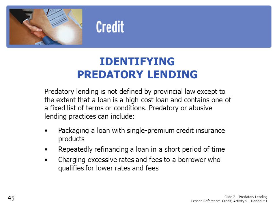 IDENTIFYING PREDATORY LENDING Packaging a loan with single-premium credit insurance products Repeatedly refinancing a loan in a short period of time Charging excessive rates and fees to a borrower who qualifies for lower rates and fees Slide 2 – Predatory Lending Lesson Reference: Credit, Activity 9 – Handout 1 45 Predatory lending is not defined by provincial law except to the extent that a loan is a high-cost loan and contains one of a fixed list of terms or conditions.