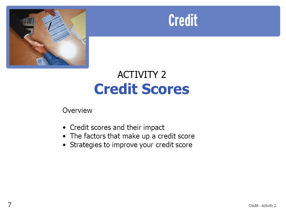 Credit - Activity 2 ACTIVITY 2 Credit Scores Overview Credit scores and their impact The factors that make up a credit score Strategies to improve your credit score 7