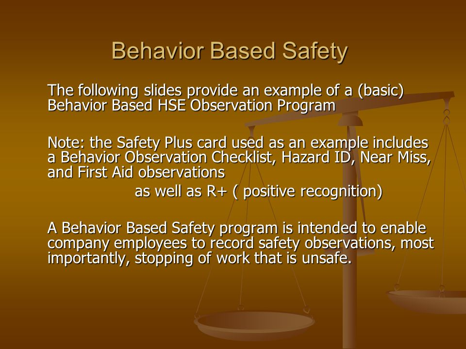Behavior Based Safety The following slides provide an example of a (basic) Behavior Based HSE Observation Program Note: the Safety Plus card used as a