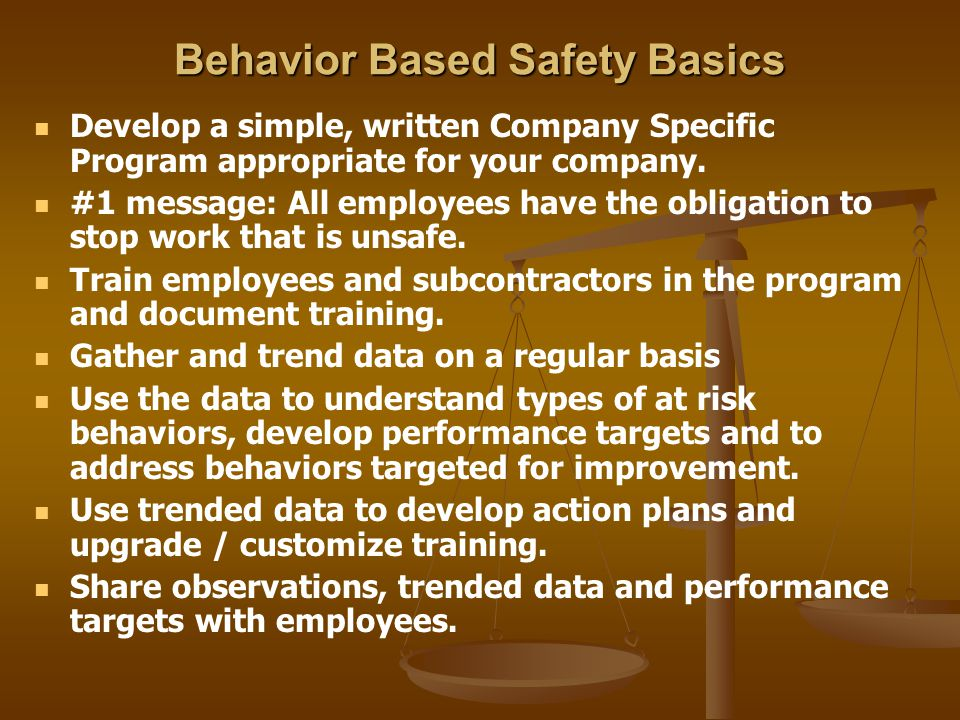 Behavior Based Safety Basics Develop a simple, written Company Specific Program appropriate for your company. #1 message: All employees have the oblig