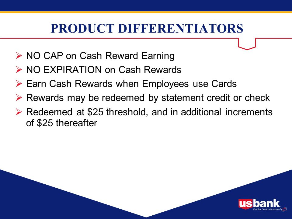 PRODUCT DIFFERENTIATORS NO CAP on Cash Reward Earning NO EXPIRATION on Cash Rewards Earn Cash Rewards when Employees use Cards Rewards may be redeemed