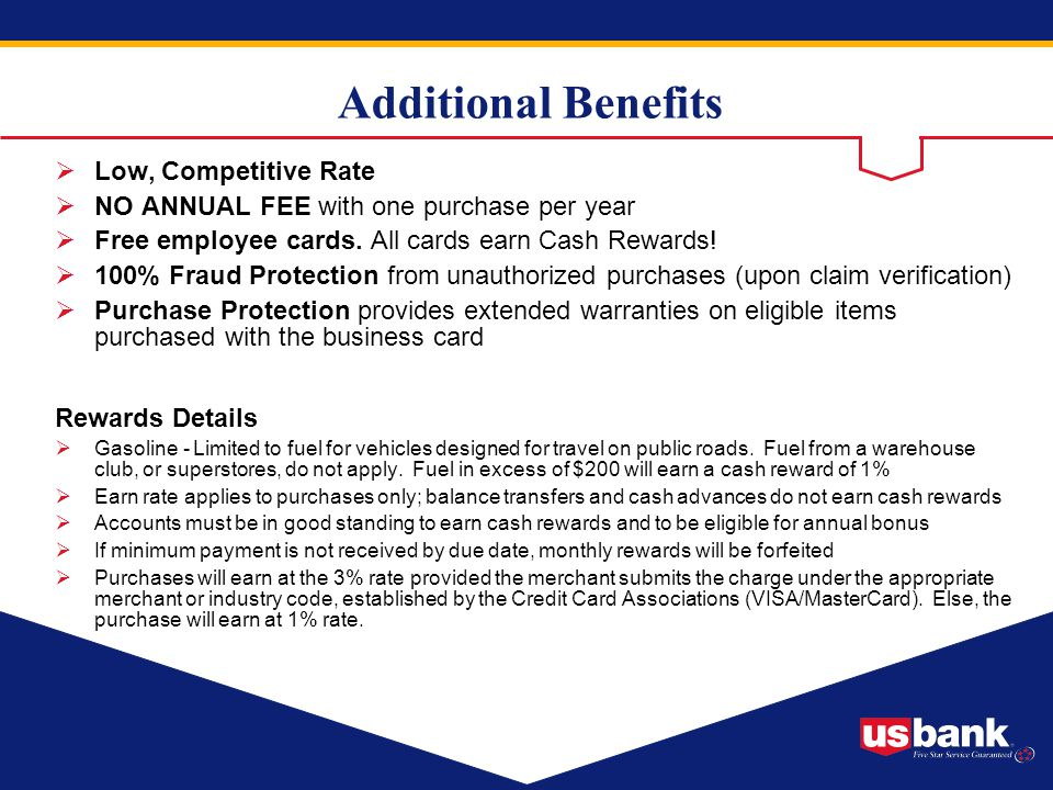 Additional Benefits Low, Competitive Rate NO ANNUAL FEE with one purchase per year Free employee cards. All cards earn Cash Rewards! 100% Fraud Protec