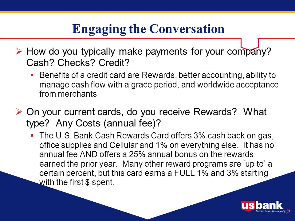 Engaging the Conversation How do you typically make payments for your company? Cash? Checks? Credit? Benefits of a credit card are Rewards, better acc