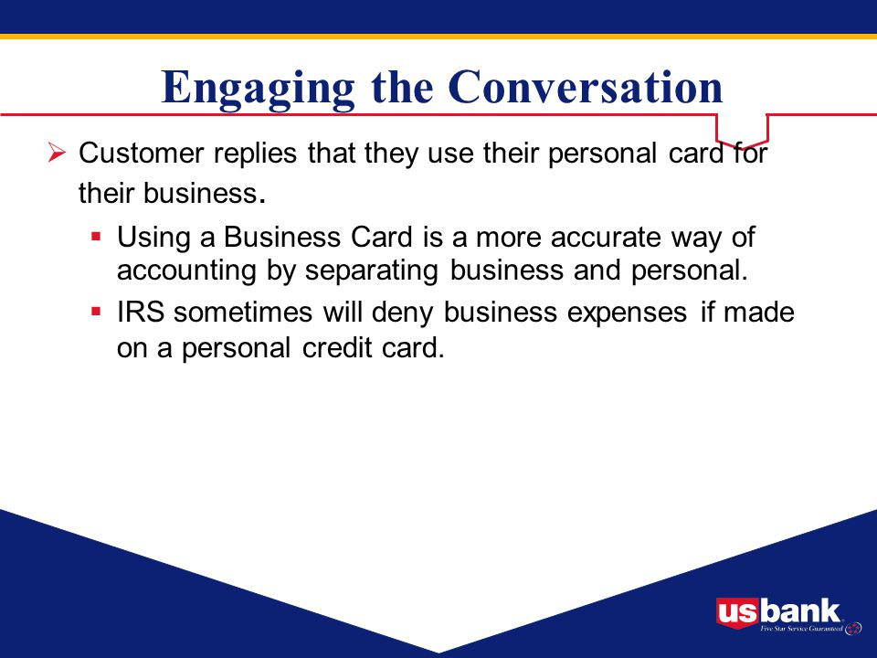 Engaging the Conversation Customer replies that they use their personal card for their business. Using a Business Card is a more accurate way of accou