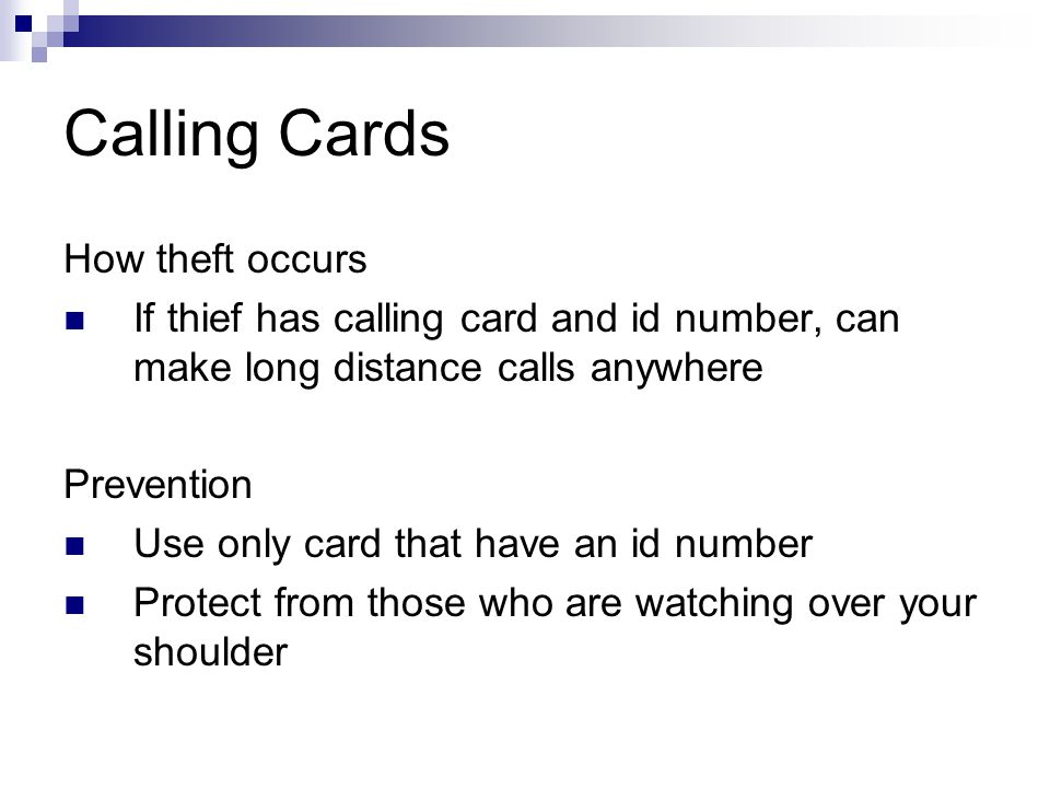 Calling Cards How theft occurs If thief has calling card and id number, can make long distance calls anywhere Prevention Use only card that have an id