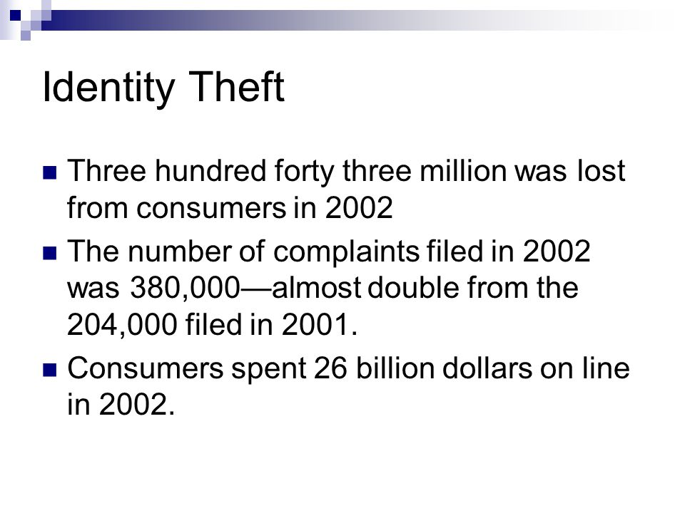 Identity Theft Three hundred forty three million was lost from consumers in 2002 The number of complaints filed in 2002 was 380,000almost double from