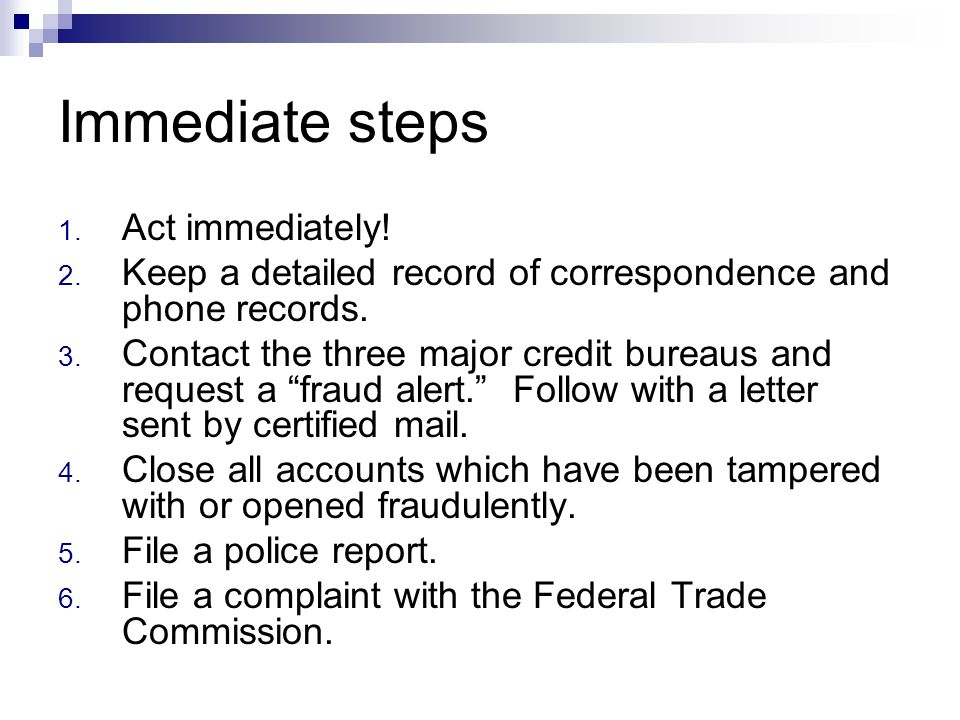 Immediate steps 1. Act immediately! 2. Keep a detailed record of correspondence and phone records. 3. Contact the three major credit bureaus and reque