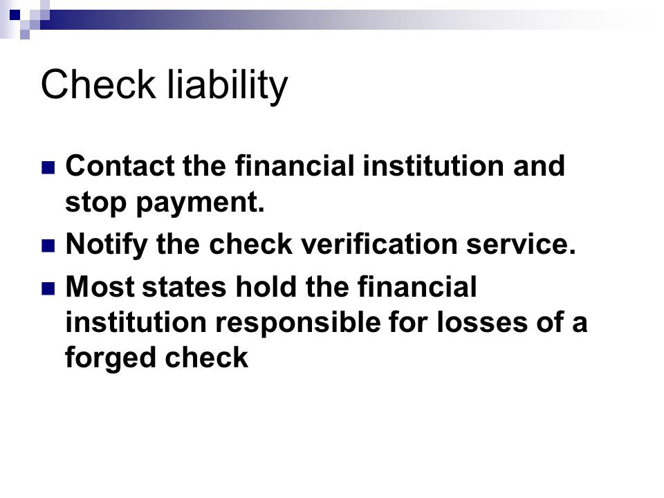 Check liability Contact the financial institution and stop payment. Notify the check verification service. Most states hold the financial institution