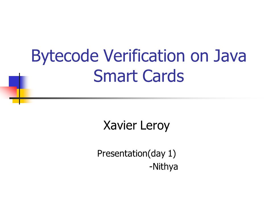 Bytecode Verification on Java Smart Cards Xavier Leroy Presentation(day 1) -Nithya