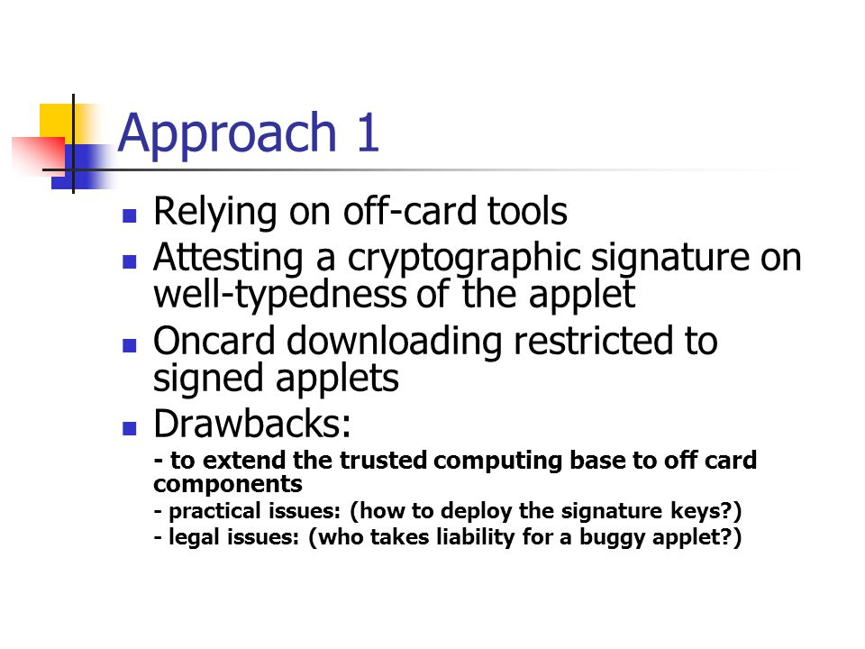 Approach 1 Relying on off-card tools Attesting a cryptographic signature on well-typedness of the applet Oncard downloading restricted to signed applets Drawbacks: - to extend the trusted computing base to off card components - practical issues: (how to deploy the signature keys ) - legal issues: (who takes liability for a buggy applet )