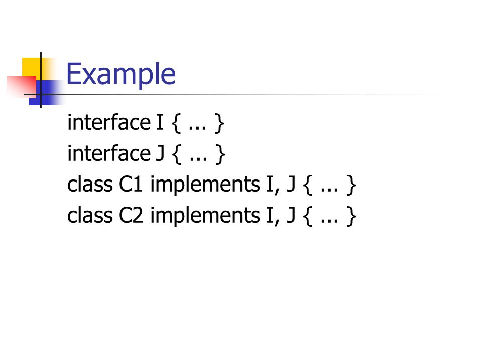 Example interface I {... } interface J {... } class C1 implements I, J {...