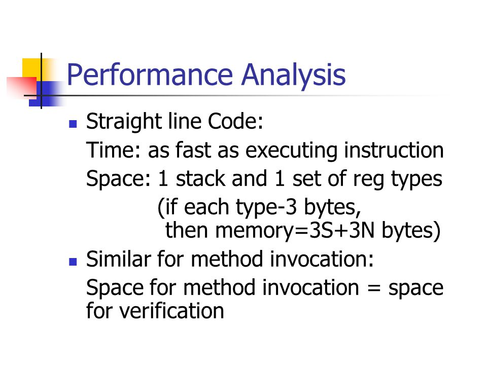 Performance Analysis Straight line Code: Time: as fast as executing instruction Space: 1 stack and 1 set of reg types (if each type-3 bytes, then memory=3S+3N bytes) Similar for method invocation: Space for method invocation = space for verification