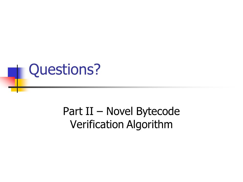 Questions? Part II – Novel Bytecode Verification Algorithm