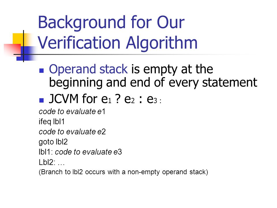Background for Our Verification Algorithm Operand stack is empty at the beginning and end of every statement JCVM for e 1 .