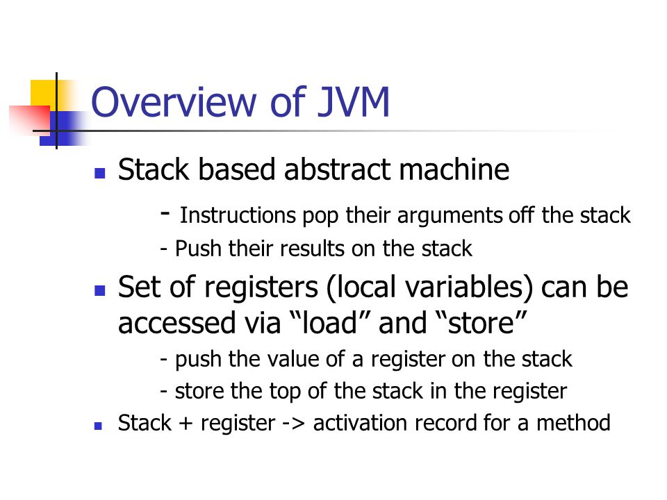 Overview of JVM Stack based abstract machine - Instructions pop their arguments off the stack - Push their results on the stack Set of registers (local variables) can be accessed via load and store - push the value of a register on the stack - store the top of the stack in the register Stack + register -> activation record for a method
