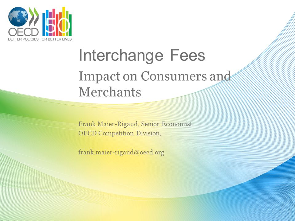 Interchange Fees Impact on Consumers and Merchants Frank Maier-Rigaud, Senior Economist.