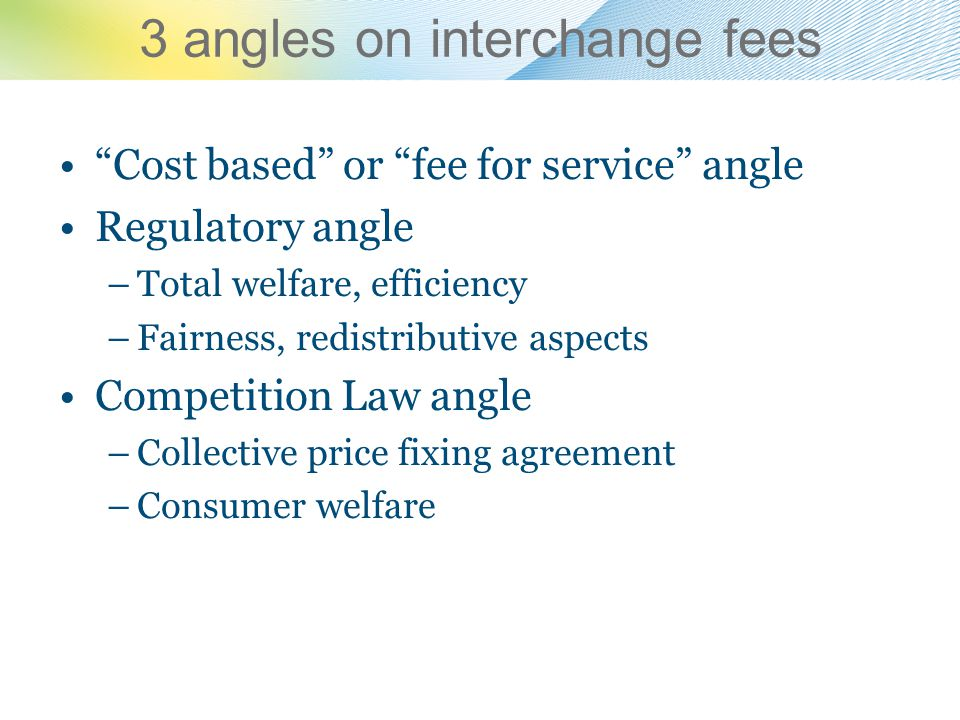 3 angles on interchange fees Cost based or fee for service angle Regulatory angle –Total welfare, efficiency –Fairness, redistributive aspects Competi