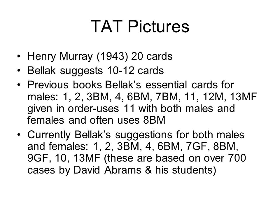 TAT Pictures Henry Murray (1943) 20 cards Bellak suggests 10-12 cards Previous books Bellaks essential cards for males: 1, 2, 3BM, 4, 6BM, 7BM, 11, 12