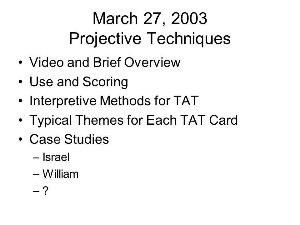 March 27, 2003 Projective Techniques Video and Brief Overview Use and Scoring Interpretive Methods for TAT Typical Themes for Each TAT Card Case Studi