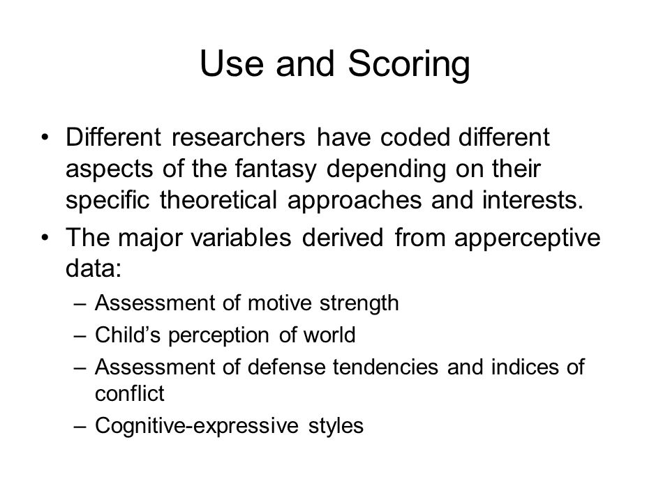 Use and Scoring of Thematic Apperception Techniques Use and Scoring Different researchers have coded different aspects of the fantasy depending on the