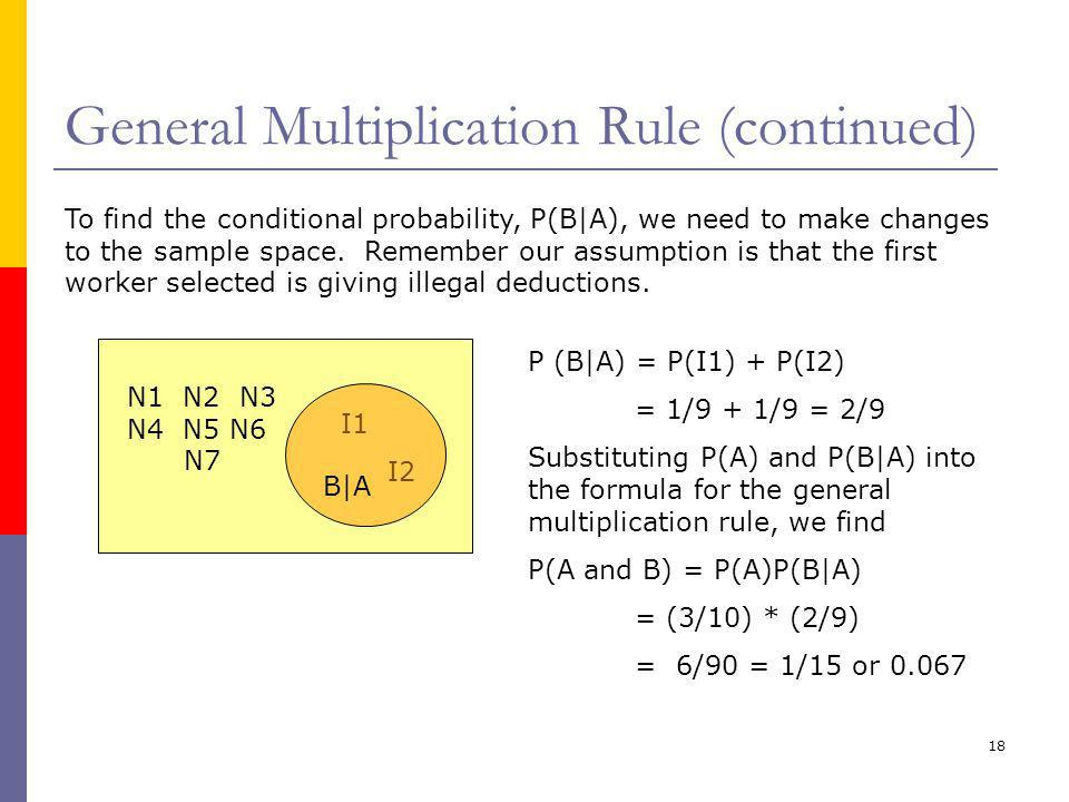 18 General Multiplication Rule (continued) To find the conditional probability, P(B|A), we need to make changes to the sample space.