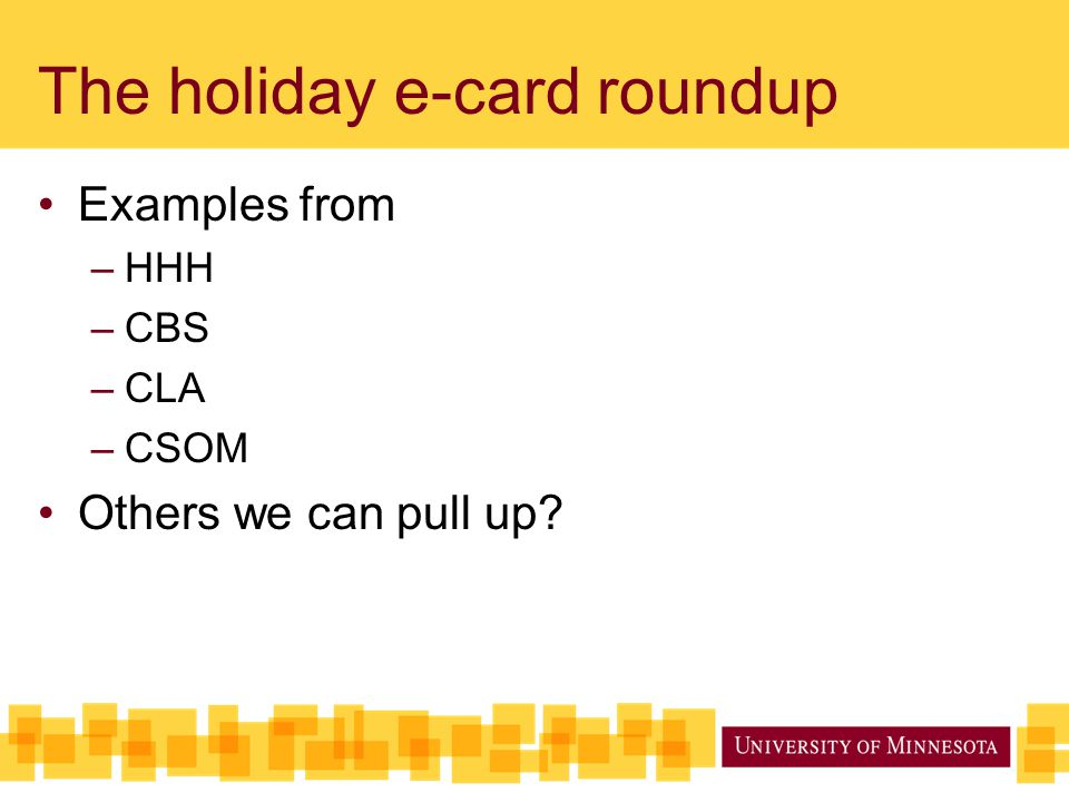 The holiday e-card roundup Examples from –HHH –CBS –CLA –CSOM Others we can pull up?