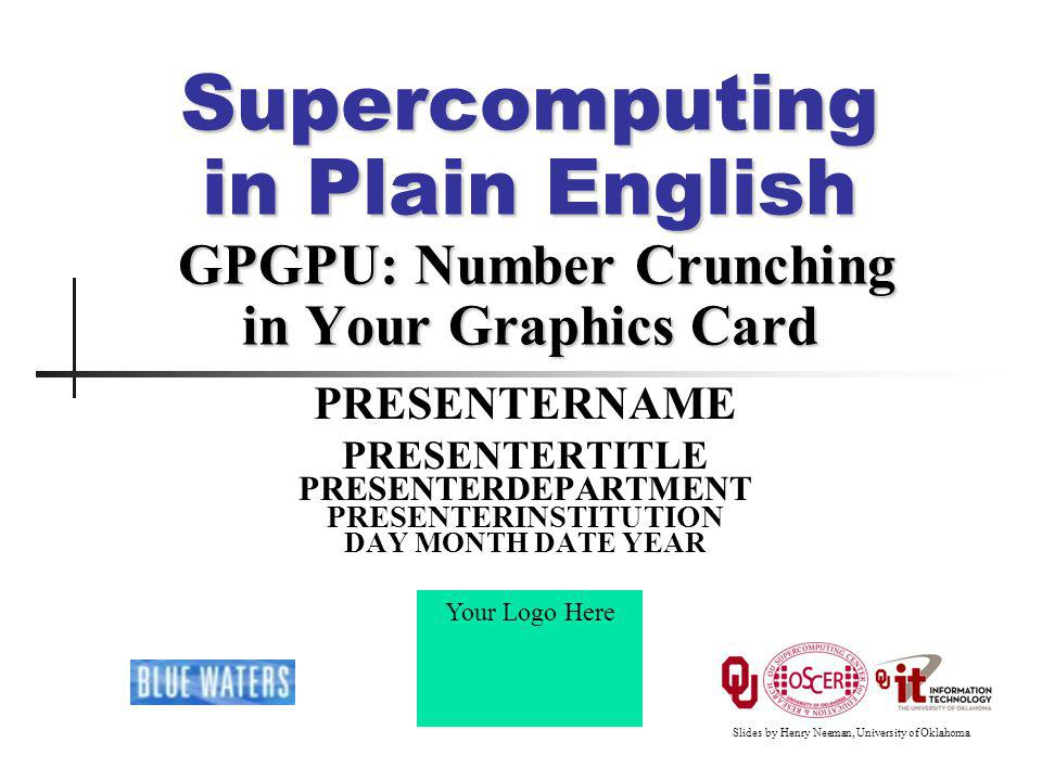 Your Logo Here Supercomputing in Plain English: GPGPU INSTITUTION, DAY MONTH DATE YEAR 52 Matrix-Matrix Multiply Main Part 1 float* host_A; float* host_B; float* device_A; float* device_B; float* device_C; host_A = (float*) malloc(mem_size_A); host_B = (float*) malloc(mem_size_B); host_C = (float*) malloc(mem_size_C); cudaMalloc((void**) &device_A, mem_size_A); cudaMalloc((void**) &device_B, mem_size_B); cudamalloc((void**) &device_C, mem_size_C); // Set up the initial values of A and B here.