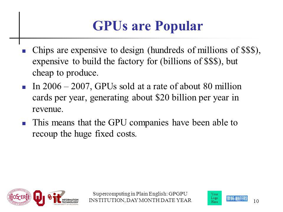 Your Logo Here Supercomputing in Plain English: GPGPU INSTITUTION, DAY MONTH DATE YEAR 10 GPUs are Popular Chips are expensive to design (hundreds of millions of $$$), expensive to build the factory for (billions of $$$), but cheap to produce.
