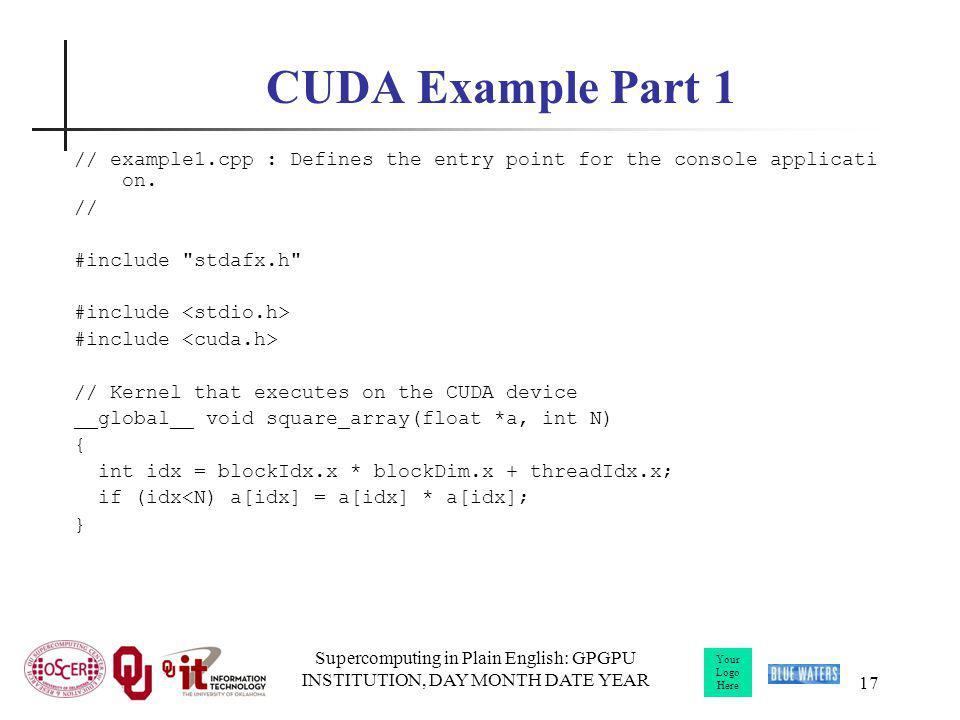 Your Logo Here Supercomputing in Plain English: GPGPU INSTITUTION, DAY MONTH DATE YEAR 17 CUDA Example Part 1 // example1.cpp : Defines the entry poin