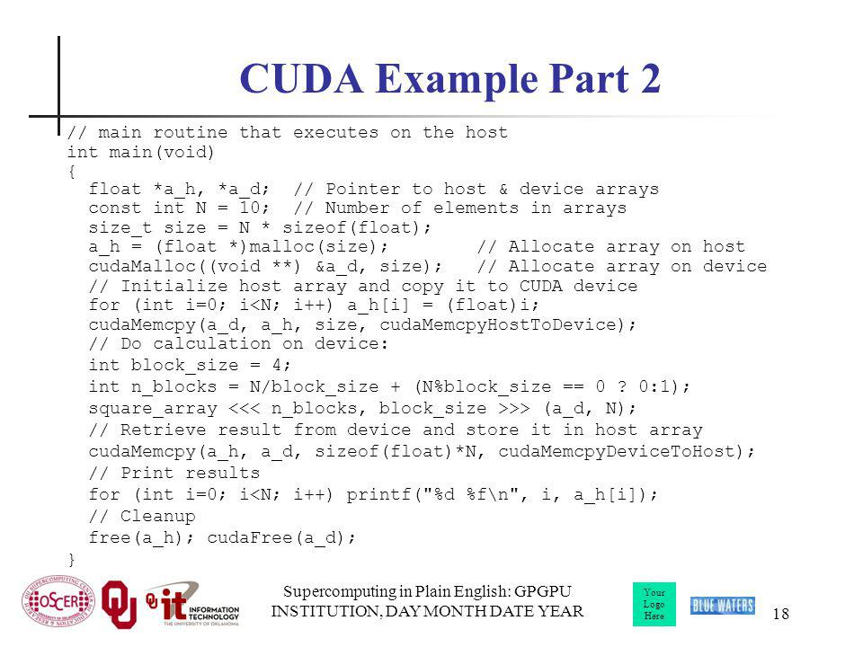 Your Logo Here Supercomputing in Plain English: GPGPU INSTITUTION, DAY MONTH DATE YEAR 18 CUDA Example Part 2 // main routine that executes on the host int main(void) { float *a_h, *a_d; // Pointer to host & device arrays const int N = 10; // Number of elements in arrays size_t size = N * sizeof(float); a_h = (float *)malloc(size); // Allocate array on host cudaMalloc((void **) &a_d, size); // Allocate array on device // Initialize host array and copy it to CUDA device for (int i=0; i<N; i++) a_h[i] = (float)i; cudaMemcpy(a_d, a_h, size, cudaMemcpyHostToDevice); // Do calculation on device: int block_size = 4; int n_blocks = N/block_size + (N%block_size == 0 .