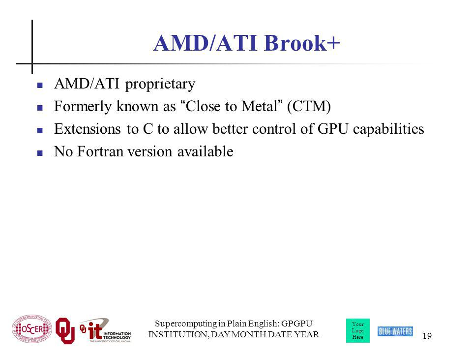 Your Logo Here Supercomputing in Plain English: GPGPU INSTITUTION, DAY MONTH DATE YEAR 19 AMD/ATI Brook+ AMD/ATI proprietary Formerly known as Close to Metal (CTM) Extensions to C to allow better control of GPU capabilities No Fortran version available