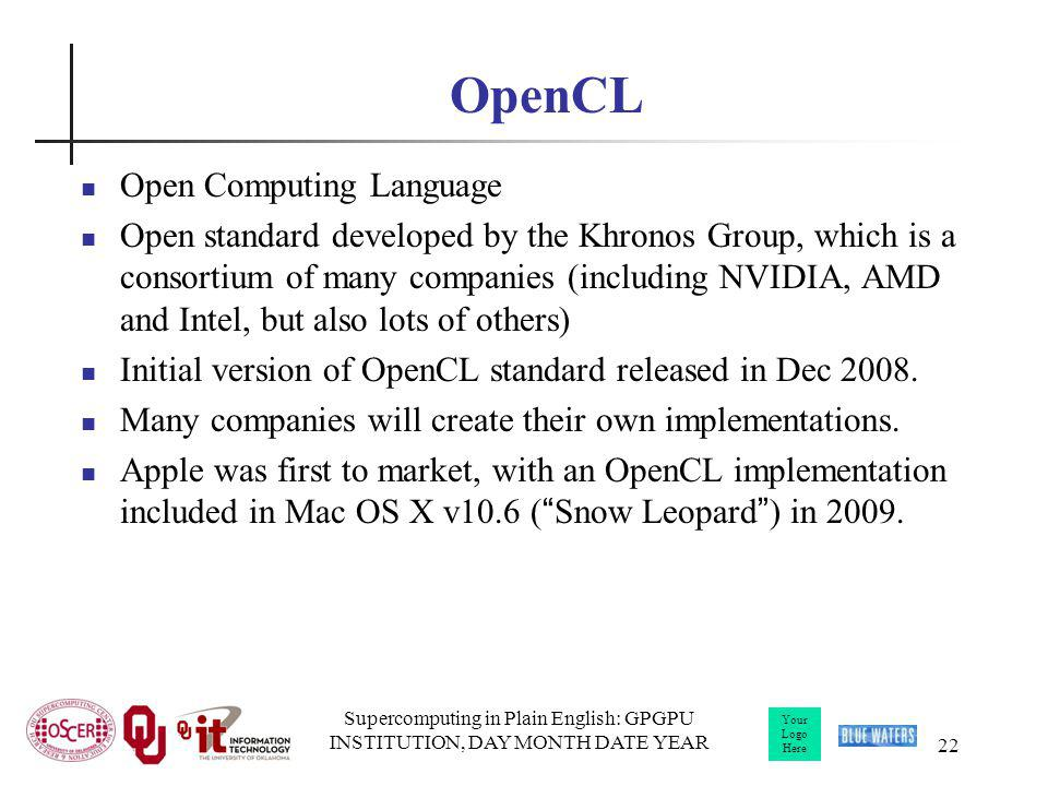Your Logo Here Supercomputing in Plain English: GPGPU INSTITUTION, DAY MONTH DATE YEAR 22 OpenCL Open Computing Language Open standard developed by the Khronos Group, which is a consortium of many companies (including NVIDIA, AMD and Intel, but also lots of others) Initial version of OpenCL standard released in Dec 2008.