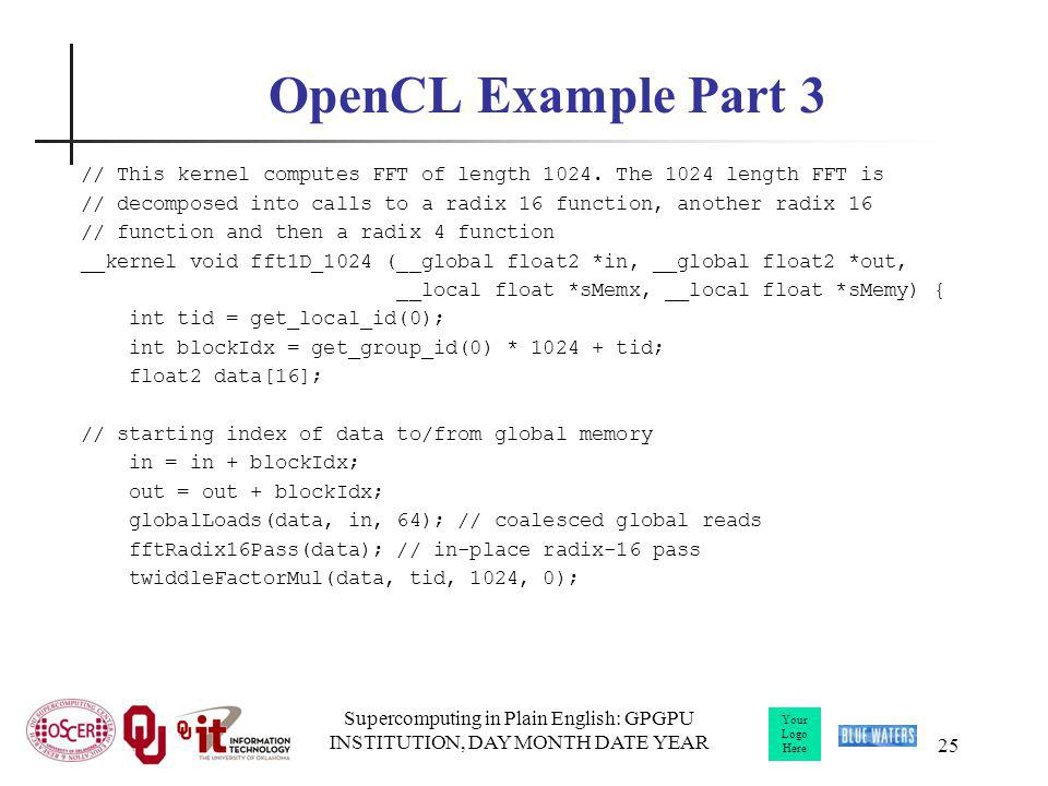 Your Logo Here Supercomputing in Plain English: GPGPU INSTITUTION, DAY MONTH DATE YEAR 25 OpenCL Example Part 3 // This kernel computes FFT of length