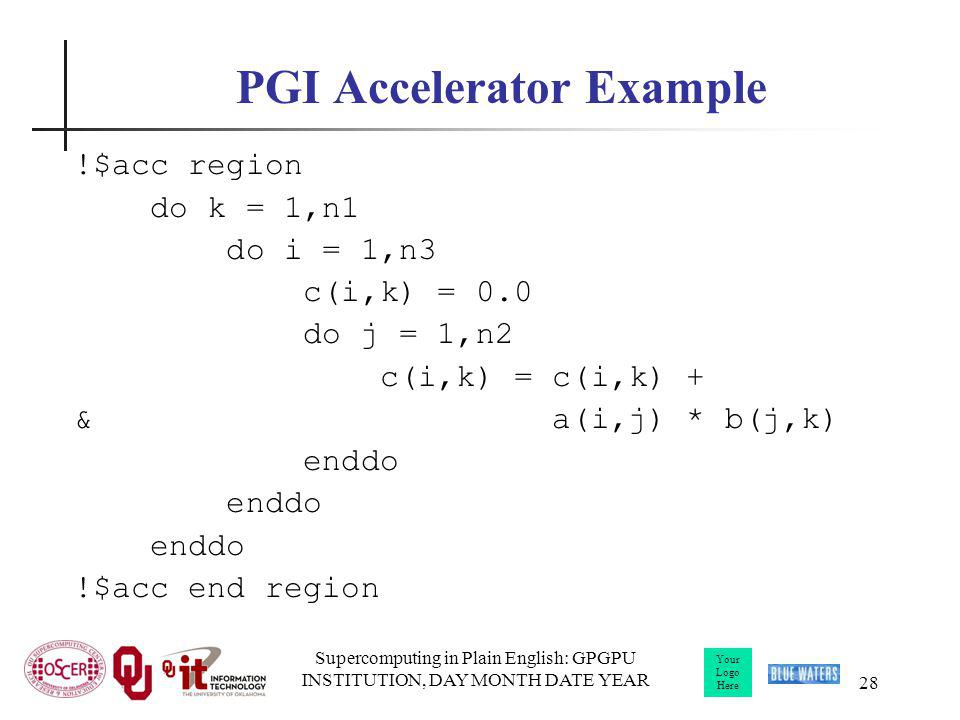 Your Logo Here Supercomputing in Plain English: GPGPU INSTITUTION, DAY MONTH DATE YEAR 28 PGI Accelerator Example !$acc region do k = 1,n1 do i = 1,n3 c(i,k) = 0.0 do j = 1,n2 c(i,k) = c(i,k) + & a(i,j) * b(j,k) enddo !$acc end region