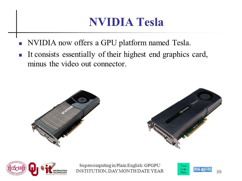 Your Logo Here Supercomputing in Plain English: GPGPU INSTITUTION, DAY MONTH DATE YEAR 30 NVIDIA Tesla NVIDIA now offers a GPU platform named Tesla. I