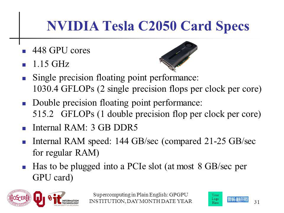 Your Logo Here Supercomputing in Plain English: GPGPU INSTITUTION, DAY MONTH DATE YEAR 31 NVIDIA Tesla C2050 Card Specs 448 GPU cores 1.15 GHz Single precision floating point performance: 1030.4 GFLOPs (2 single precision flops per clock per core) Double precision floating point performance: 515.2 GFLOPs (1 double precision flop per clock per core) Internal RAM: 3 GB DDR5 Internal RAM speed: 144 GB/sec (compared 21-25 GB/sec for regular RAM) Has to be plugged into a PCIe slot (at most 8 GB/sec per GPU card)