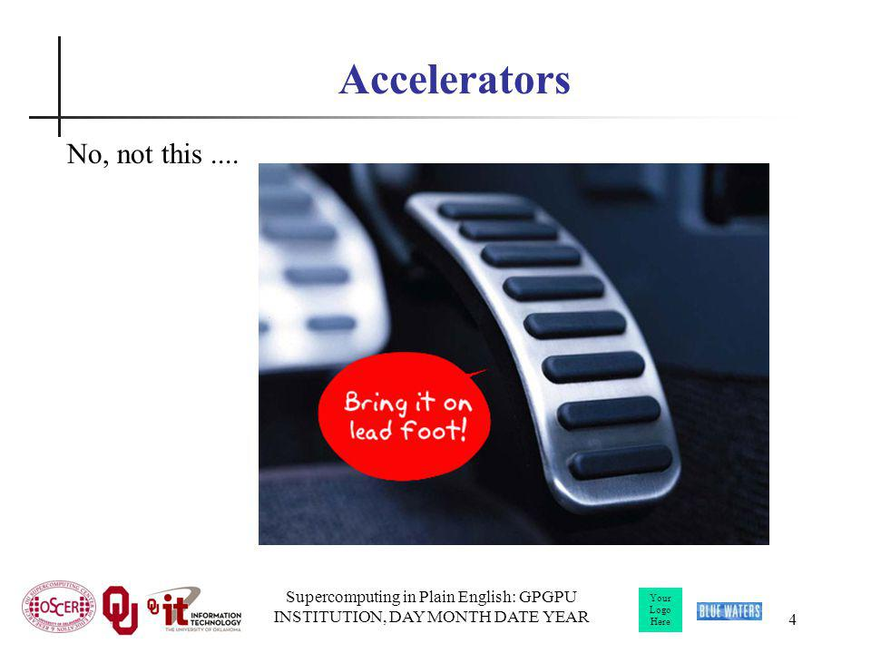 Your Logo Here Supercomputing in Plain English: GPGPU INSTITUTION, DAY MONTH DATE YEAR 5 Accelerators In HPC, an accelerator is a hardware component whose role is to speed up some aspect of the computing workload.